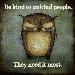 be kind to unkind people, they need it most